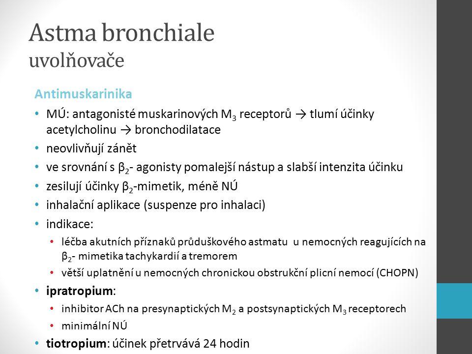 Astma bronchiale uvolňovače Antimuskarinika MÚ: antagonisté muskarinových M 3 receptorů → tlumí účinky acetylcholinu → bronchodilatace neovlivňují zánět ve srovnání s β 2 - agonisty pomalejší nástup a slabší intenzita účinku zesilují účinky β 2 -mimetik, méně NÚ inhalační aplikace (suspenze pro inhalaci) indikace: léčba akutních příznaků průduškového astmatu u nemocných reagujících na β 2 - mimetika tachykardií a tremorem větší uplatnění u nemocných chronickou obstrukční plicní nemocí (CHOPN) ipratropium: inhibitor ACh na presynaptických M 2 a postsynaptických M 3 receptorech minimální NÚ tiotropium: účinek přetrvává 24 hodin