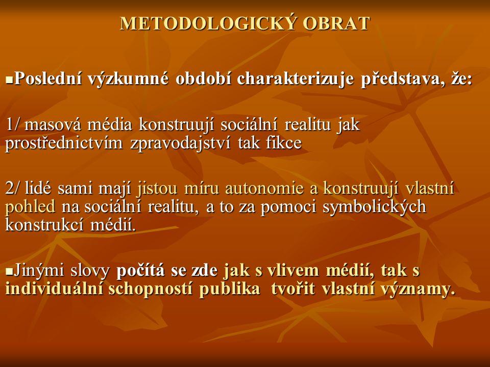 METODOLOGICKÝ OBRAT Poslední výzkumné období charakterizuje představa, že: Poslední výzkumné období charakterizuje představa, že: 1/ masová média konstruují sociální realitu jak prostřednictvím zpravodajství tak fikce 2/ lidé sami mají jistou míru autonomie a konstruují vlastní pohled na sociální realitu, a to za pomoci symbolických konstrukcí médií.