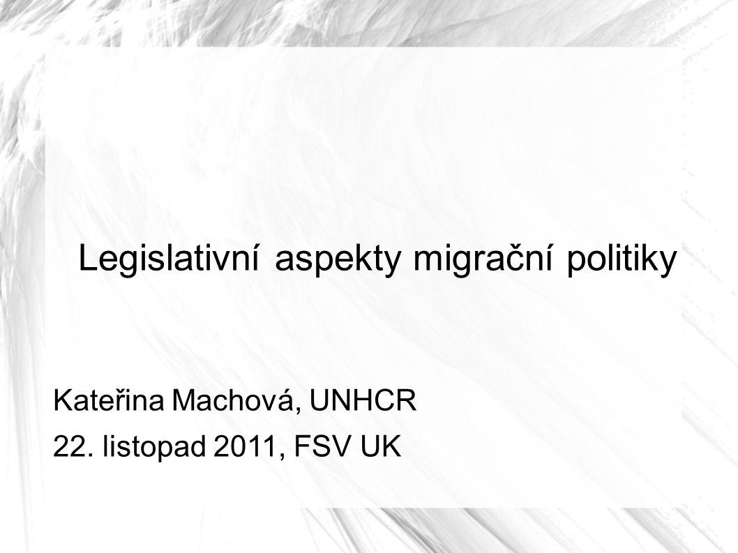 Legislativní aspekty migrační politiky Kateřina Machová, UNHCR 22. listopad 2011, FSV UK