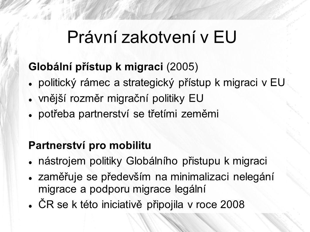Právní zakotvení v EU Globální přístup k migraci (2005) politický rámec a strategický přístup k migraci v EU vnější rozměr migrační politiky EU potřeba partnerství se třetími zeměmi Partnerství pro mobilitu nástrojem politiky Globálního přistupu k migraci zaměřuje se především na minimalizaci nelegání migrace a podporu migrace legální ČR se k této iniciativě připojila v roce 2008