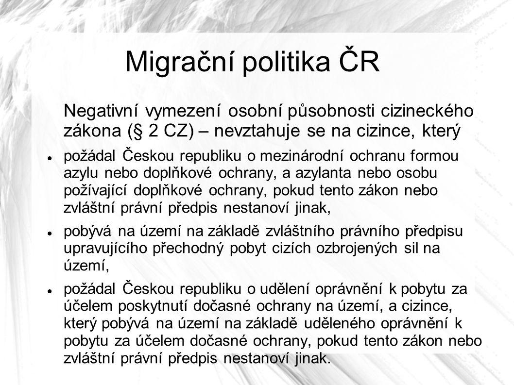 Migrační politika ČR Negativní vymezení osobní působnosti cizineckého zákona (§ 2 CZ) – nevztahuje se na cizince, který požádal Českou republiku o mezinárodní ochranu formou azylu nebo doplňkové ochrany, a azylanta nebo osobu požívající doplňkové ochrany, pokud tento zákon nebo zvláštní právní předpis nestanoví jinak, pobývá na území na základě zvláštního právního předpisu upravujícího přechodný pobyt cizích ozbrojených sil na území, požádal Českou republiku o udělení oprávnění k pobytu za účelem poskytnutí dočasné ochrany na území, a cizince, který pobývá na území na základě uděleného oprávnění k pobytu za účelem dočasné ochrany, pokud tento zákon nebo zvláštní právní předpis nestanoví jinak.