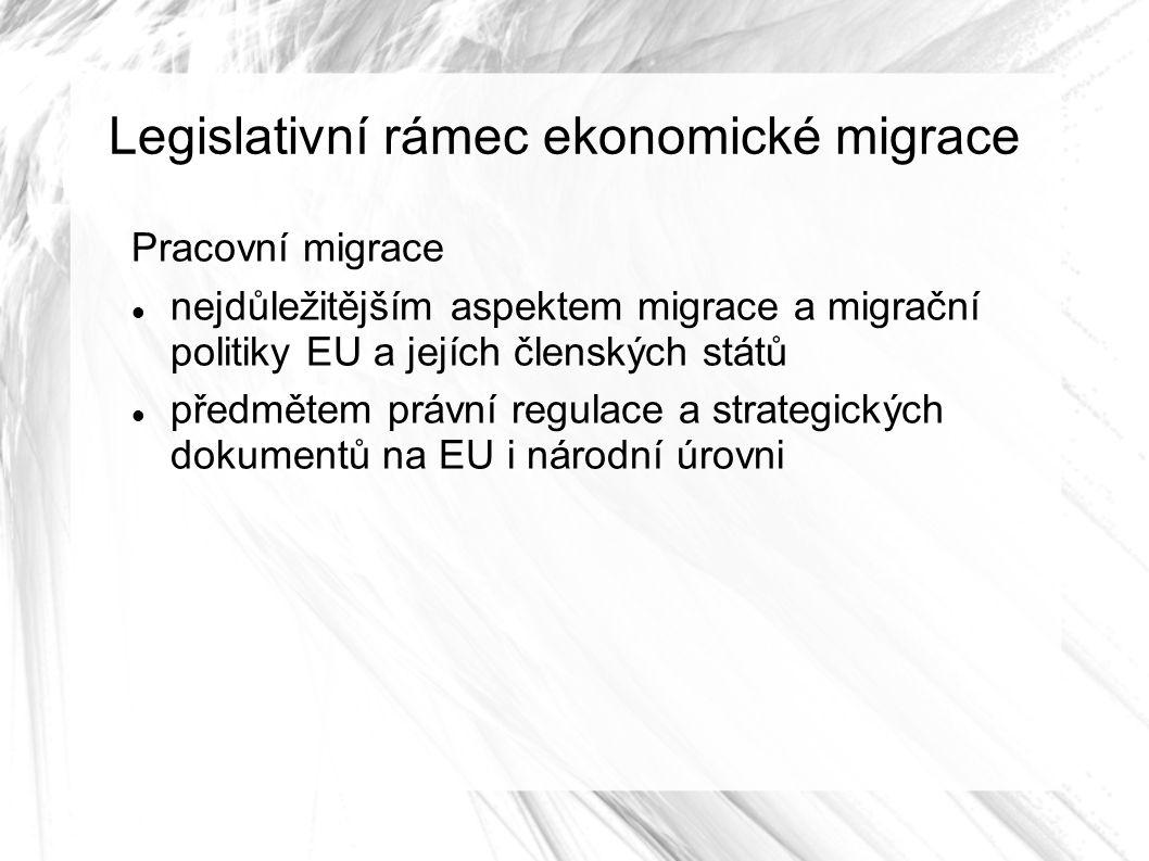 Legislativní rámec ekonomické migrace Pracovní migrace nejdůležitějším aspektem migrace a migrační politiky EU a jejích členských států předmětem právní regulace a strategických dokumentů na EU i národní úrovni