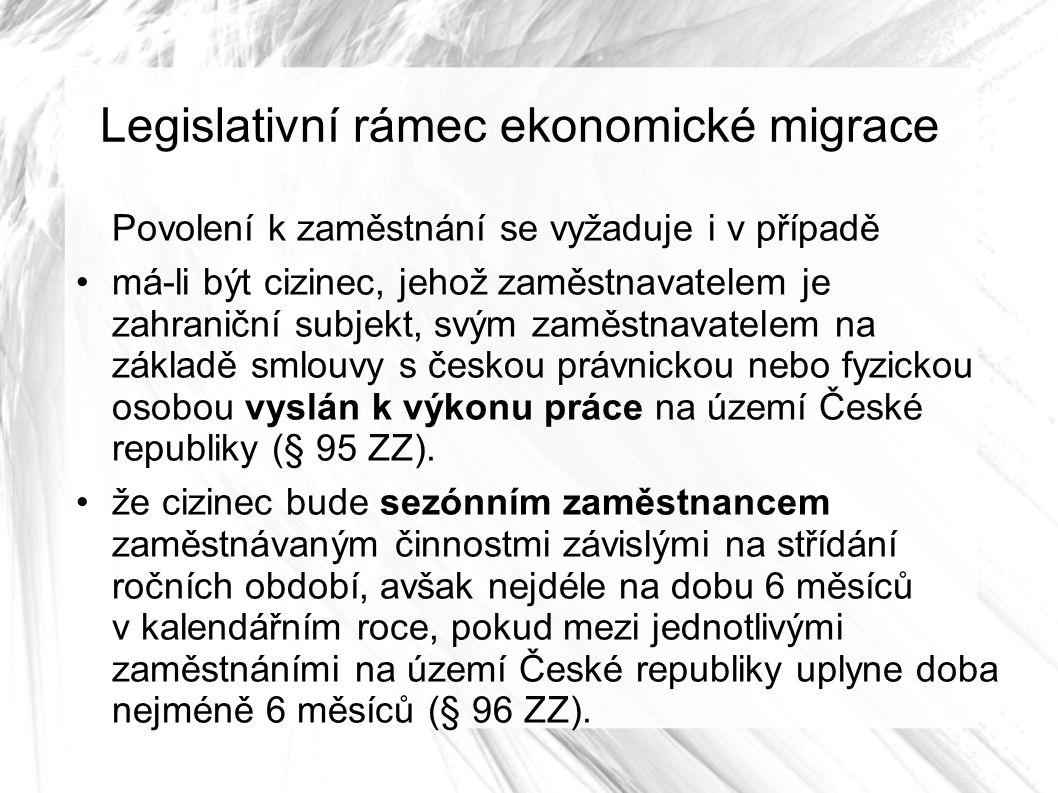 Legislativní rámec ekonomické migrace Povolení k zaměstnání se vyžaduje i v případě má-li být cizinec, jehož zaměstnavatelem je zahraniční subjekt, svým zaměstnavatelem na základě smlouvy s českou právnickou nebo fyzickou osobou vyslán k výkonu práce na území České republiky (§ 95 ZZ).