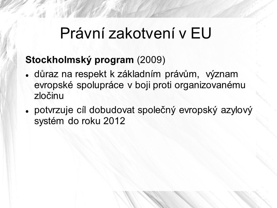 Právní zakotvení v EU Stockholmský program (2009) důraz na respekt k základním právům, význam evropské spolupráce v boji proti organizovanému zločinu potvrzuje cíl dobudovat společný evropský azylový systém do roku 2012
