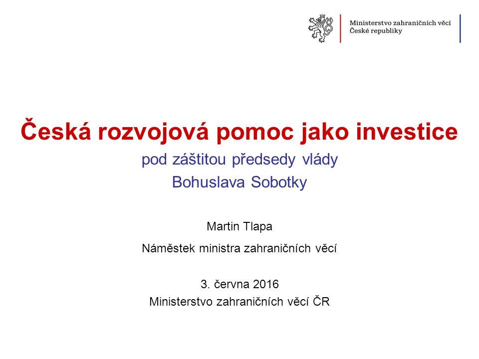 Česká rozvojová pomoc jako investice pod záštitou předsedy vlády Bohuslava Sobotky Martin Tlapa Náměstek ministra zahraničních věcí 3. června 2016 Min