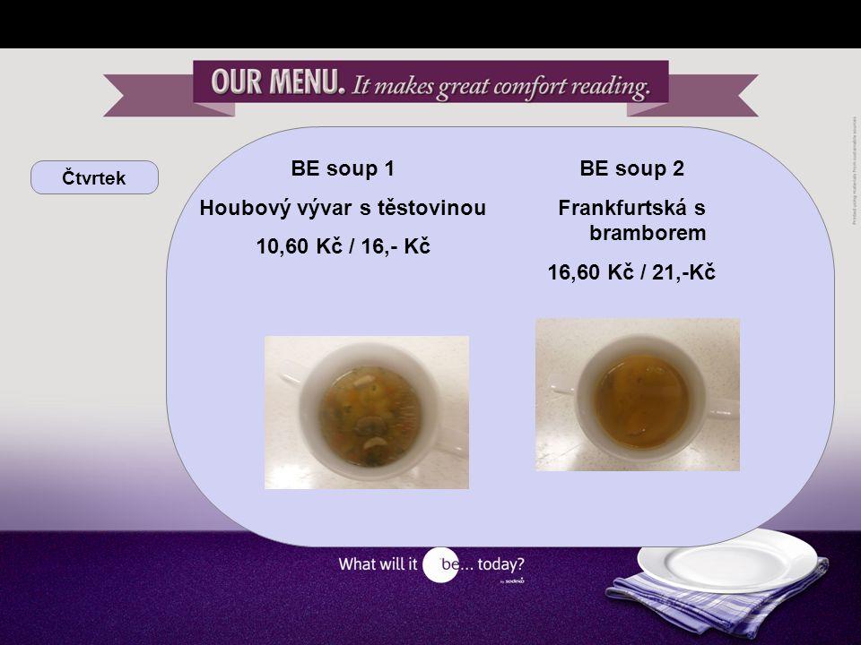 Čtvrtek BE soup 1 Houbový vývar s těstovinou 10,60 Kč / 16,- Kč BE soup 2 Frankfurtská s bramborem 16,60 Kč / 21,-Kč