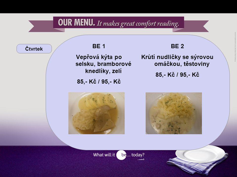 Čtvrtek BE 1 Vepřová kýta po selsku, bramborové knedlíky, zelí 85,- Kč / 95,- Kč BE 2 Krůtí nudličky se sýrovou omáčkou, těstoviny 85,- Kč / 95,- Kč
