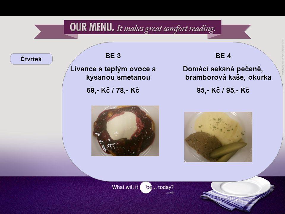 Čtvrtek BE 3 Lívance s teplým ovoce a kysanou smetanou 68,- Kč / 78,- Kč BE 4 Domácí sekaná pečeně, bramborová kaše, okurka 85,- Kč / 95,- Kč