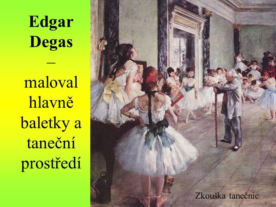 Edgar Degas – maloval hlavně baletky a taneční prostředí Zkouška tanečnic