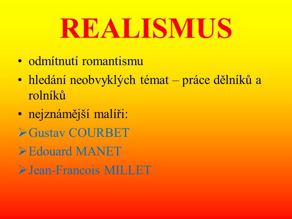 REALISMUS odmítnutí romantismu hledání neobvyklých témat – práce dělníků a rolníků nejznámější malíři:  Gustav COURBET  Edouard MANET  Jean-Francoi