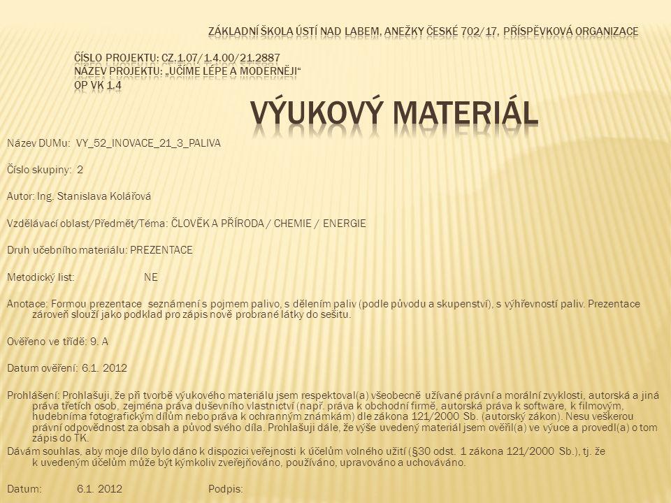 Název DUMu: VY_52_INOVACE_21_3_PALIVA Číslo skupiny: 2 Autor: Ing. Stanislava Kolářová Vzdělávací oblast/Předmět/Téma: ČLOVĚK A PŘÍRODA / CHEMIE / ENE