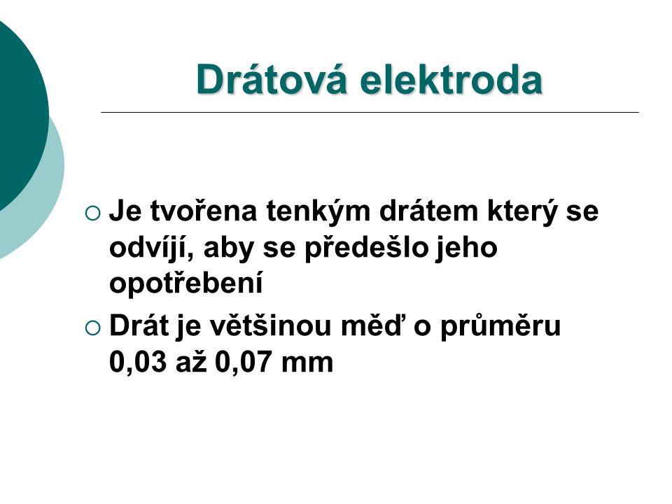 Drátová elektroda  Je tvořena tenkým drátem který se odvíjí, aby se předešlo jeho opotřebení  Drát je většinou měď o průměru 0,03 až 0,07 mm