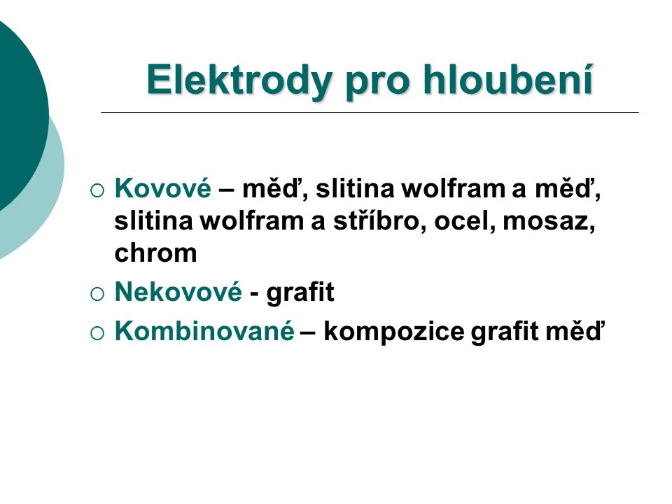 Elektrody pro hloubení  Kovové – měď, slitina wolfram a měď, slitina wolfram a stříbro, ocel, mosaz, chrom  Nekovové - grafit  Kombinované – kompozice grafit měď