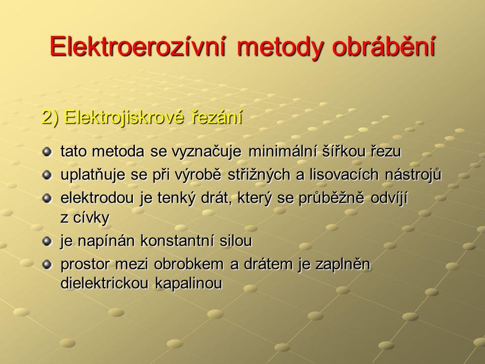 Elektroerozívní metody obrábění 2) Elektrojiskrové řezání tato metoda se vyznačuje minimální šířkou řezu uplatňuje se při výrobě střižných a lisovacích nástrojů elektrodou je tenký drát, který se průběžně odvíjí z cívky je napínán konstantní silou prostor mezi obrobkem a drátem je zaplněn dielektrickou kapalinou