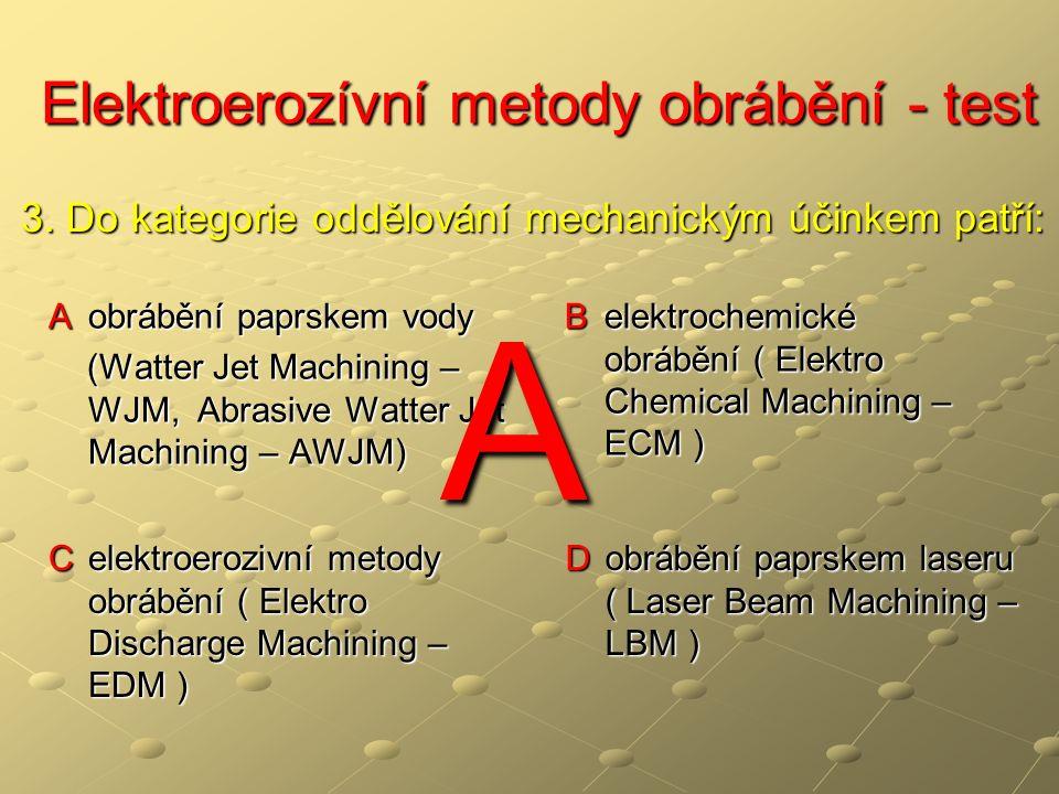 Elektroerozívní metody obrábění - test Elektroerozívní metody obrábění - test A obrábění paprskem vody (Watter Jet Machining – WJM, Abrasive Watter Jet Machining – AWJM) (Watter Jet Machining – WJM, Abrasive Watter Jet Machining – AWJM) B elektrochemické obrábění ( Elektro Chemical Machining – ECM ) C elektroerozivní metody obrábění ( Elektro Discharge Machining – EDM ) D obrábění paprskem laseru ( Laser Beam Machining – LBM ) 3.