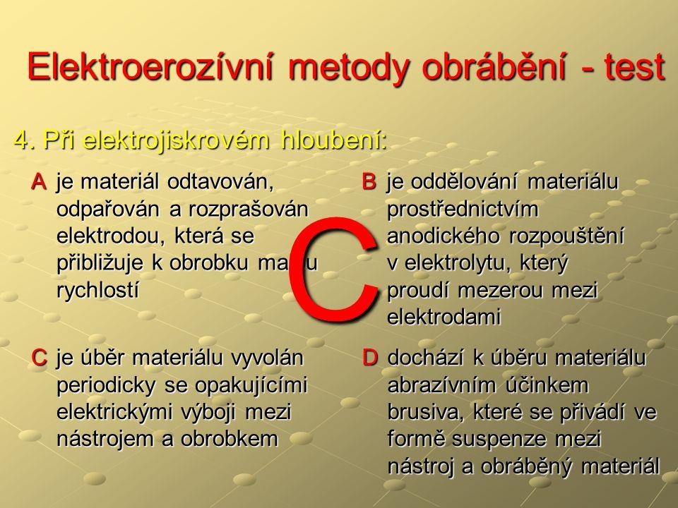 Elektroerozívní metody obrábění - test Elektroerozívní metody obrábění - test A je materiál odtavován, odpařován a rozprašován elektrodou, která se přibližuje k obrobku malou rychlostí B je oddělování materiálu prostřednictvím anodického rozpouštění v elektrolytu, který proudí mezerou mezi elektrodami C je úběr materiálu vyvolán periodicky se opakujícími elektrickými výboji mezi nástrojem a obrobkem D dochází k úběru materiálu abrazívním účinkem brusiva, které se přivádí ve formě suspenze mezi nástroj a obráběný materiál 4.