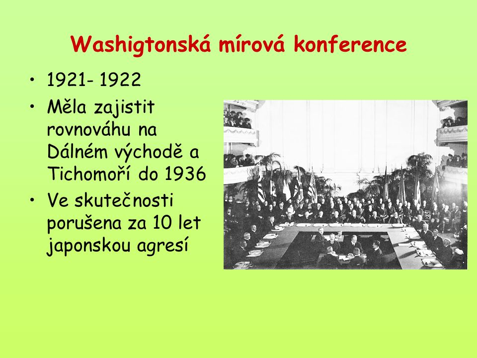 Washigtonská mírová konference 1921- 1922 Měla zajistit rovnováhu na Dálném východě a Tichomoří do 1936 Ve skutečnosti porušena za 10 let japonskou agresí