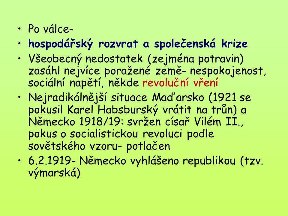 Po válce- hospodářský rozvrat a společenská krize Všeobecný nedostatek (zejména potravin) zasáhl nejvíce poražené země- nespokojenost, sociální napětí, někde revoluční vření Nejradikálnější situace Maďarsko (1921 se pokusil Karel Habsburský vrátit na trůn) a Německo 1918/19: svržen císař Vilém II., pokus o socialistickou revoluci podle sovětského vzoru- potlačen 6.2.1919- Německo vyhlášeno republikou (tzv.