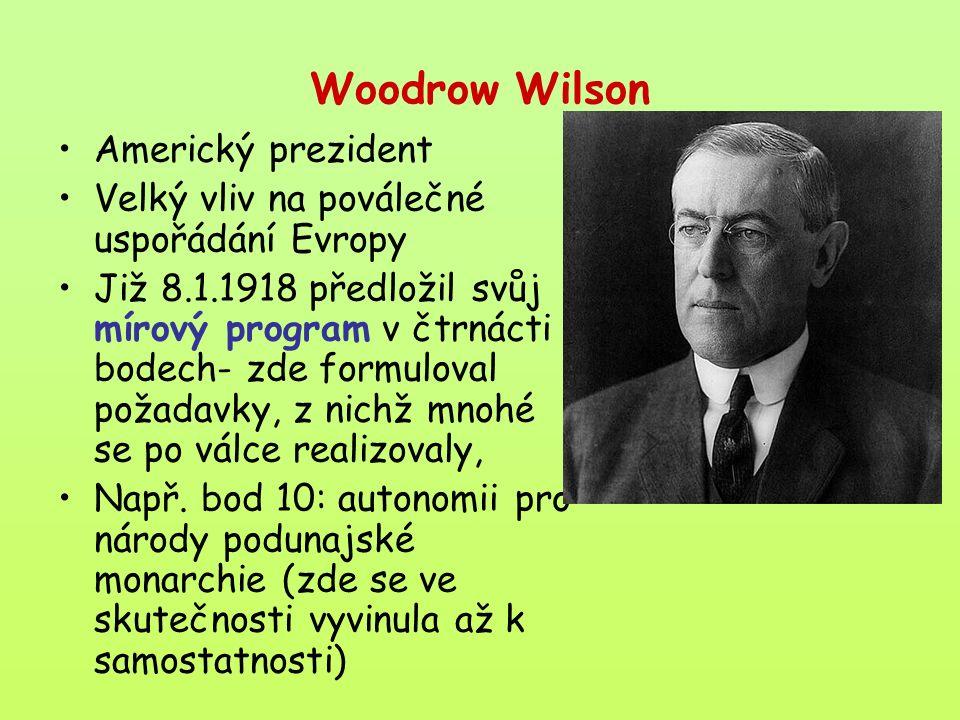Woodrow Wilson Americký prezident Velký vliv na poválečné uspořádání Evropy Již 8.1.1918 předložil svůj mírový program v čtrnácti bodech- zde formuloval požadavky, z nichž mnohé se po válce realizovaly, Např.