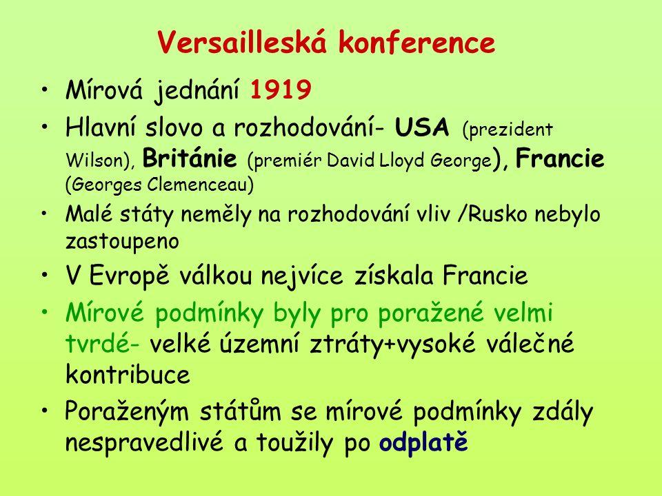 Versailleská konference Mírová jednání 1919 Hlavní slovo a rozhodování- USA (prezident Wilson), Británie (premiér David Lloyd George ), Francie (Georges Clemenceau) Malé státy neměly na rozhodování vliv /Rusko nebylo zastoupeno V Evropě válkou nejvíce získala Francie Mírové podmínky byly pro poražené velmi tvrdé- velké územní ztráty+vysoké válečné kontribuce Poraženým státům se mírové podmínky zdály nespravedlivé a toužily po odplatě