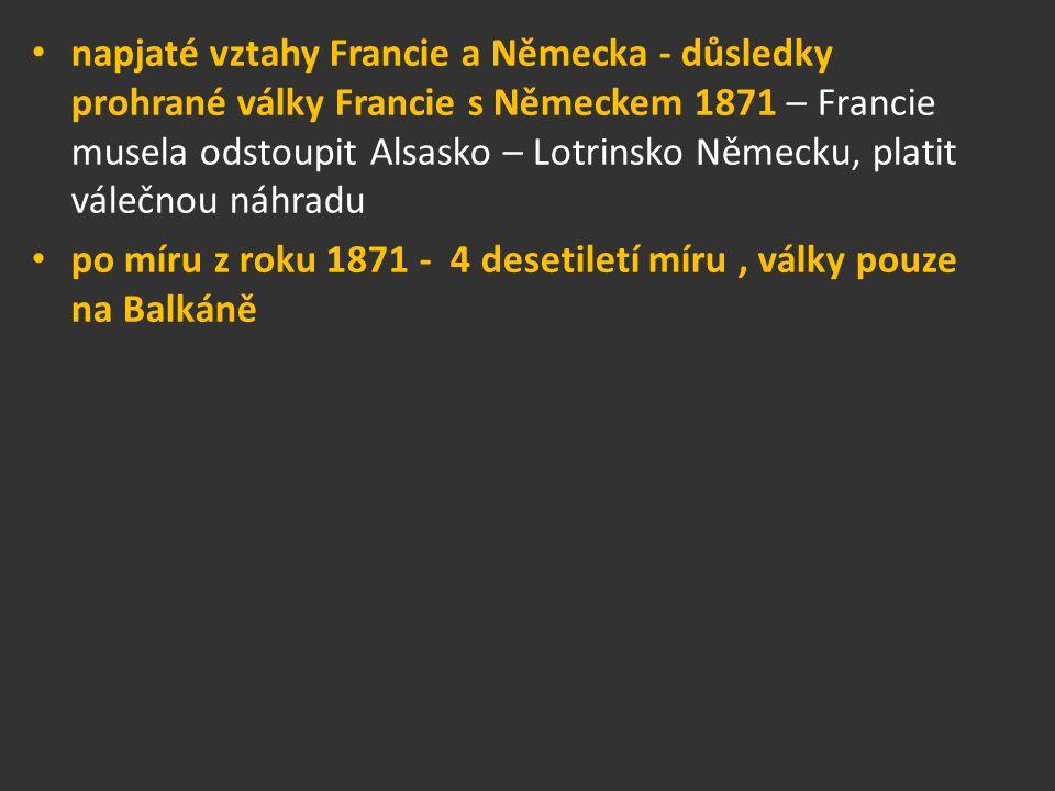napjaté vztahy Francie a Německa - důsledky prohrané války Francie s Německem 1871 – Francie musela odstoupit Alsasko – Lotrinsko Německu, platit válečnou náhradu po míru z roku 1871 - 4 desetiletí míru, války pouze na Balkáně