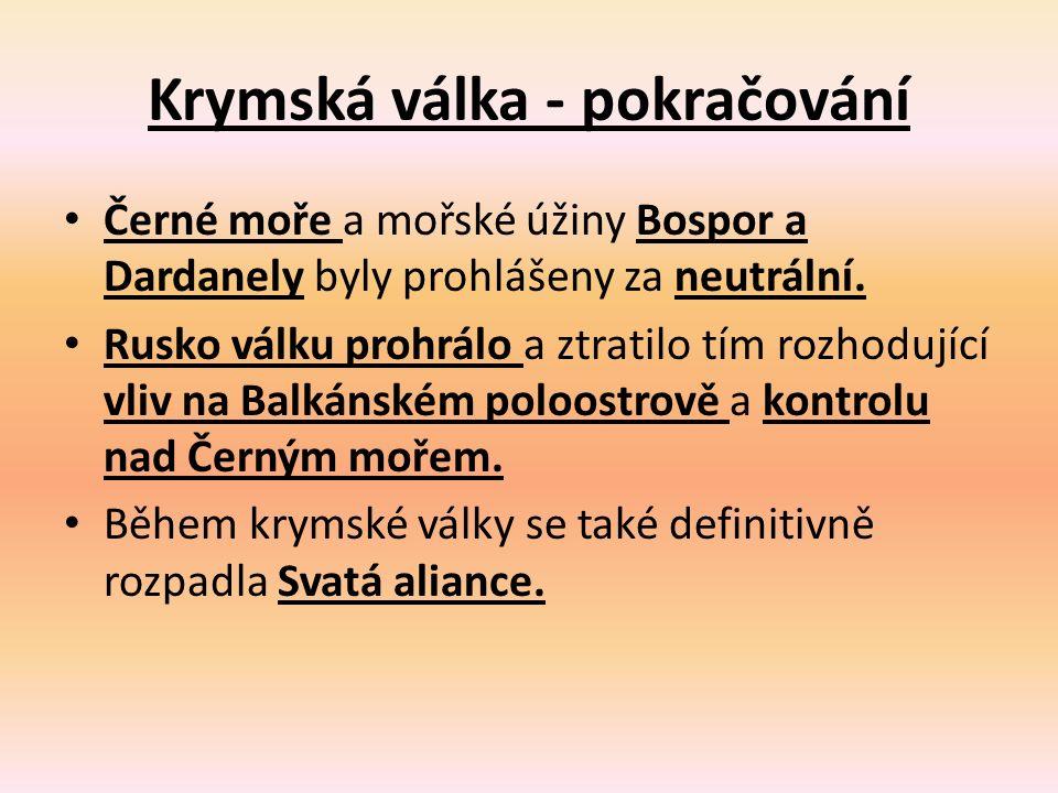 Krymská válka - pokračování Černé moře a mořské úžiny Bospor a Dardanely byly prohlášeny za neutrální. Rusko válku prohrálo a ztratilo tím rozhodující