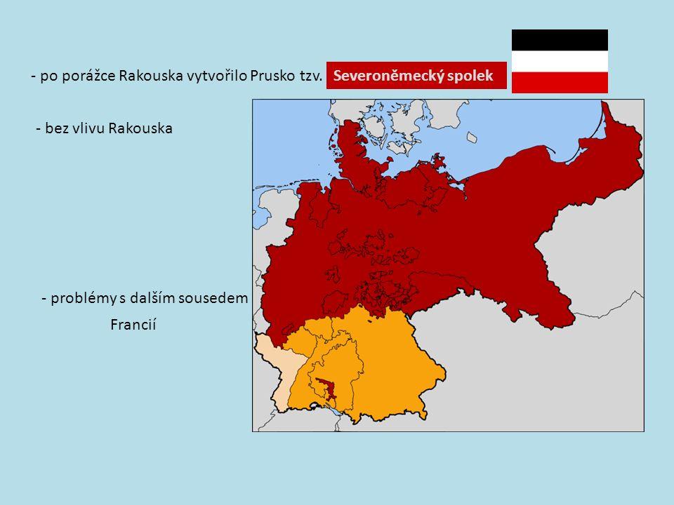 - po porážce Rakouska vytvořilo Prusko tzv.Severoněmecký spolek - bez vlivu Rakouska - problémy s dalším sousedem Francií