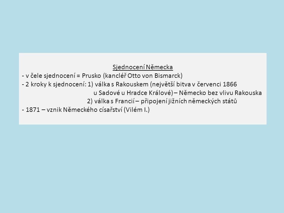 Sjednocení Německa - v čele sjednocení = Prusko (kancléř Otto von Bismarck) - 2 kroky k sjednocení: 1) válka s Rakouskem (největší bitva v červenci 1866 u Sadové u Hradce Králové) – Německo bez vlivu Rakouska 2) válka s Francií – připojení jižních německých států - 1871 – vznik Německého císařství (Vilém I.)