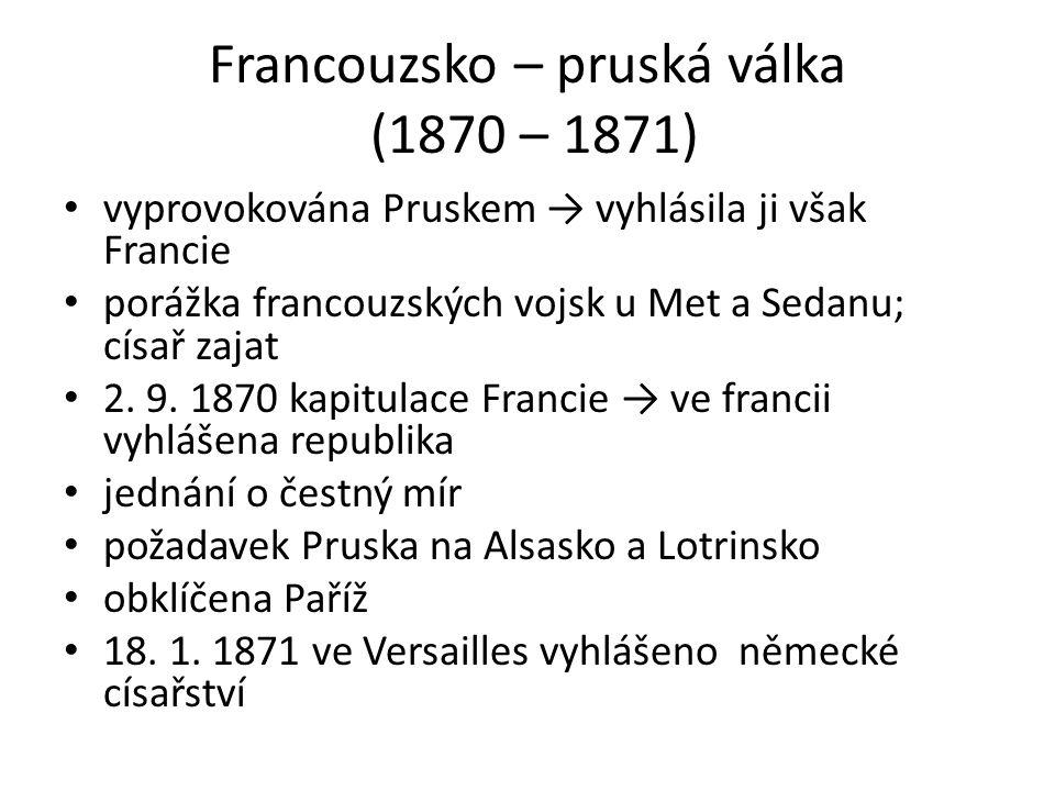 Francouzsko – pruská válka (1870 – 1871) vyprovokována Pruskem → vyhlásila ji však Francie porážka francouzských vojsk u Met a Sedanu; císař zajat 2.