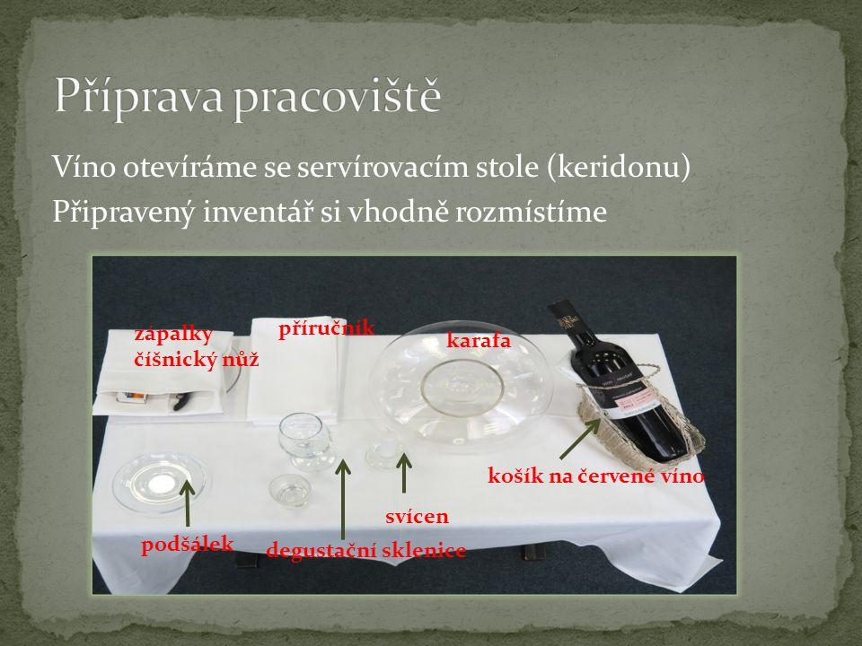 Víno otevíráme se servírovacím stole (keridonu) Připravený inventář si vhodně rozmístíme karafa košík na červené víno svícen příručník zápalky číšnický nůž podšálek degustační sklenice
