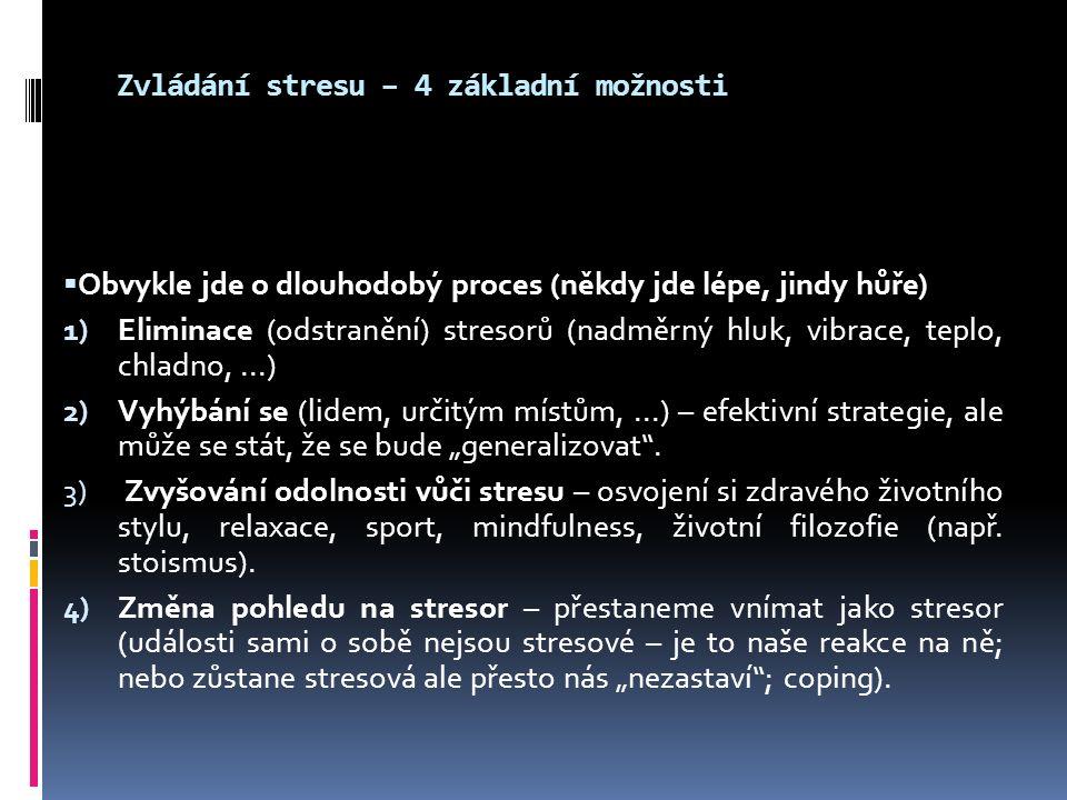 """Zvládání stresu – 4 základní možnosti  Obvykle jde o dlouhodobý proces (někdy jde lépe, jindy hůře) 1) Eliminace (odstranění) stresorů (nadměrný hluk, vibrace, teplo, chladno,...) 2) Vyhýbání se (lidem, určitým místům,...) – efektivní strategie, ale může se stát, že se bude """"generalizovat ."""