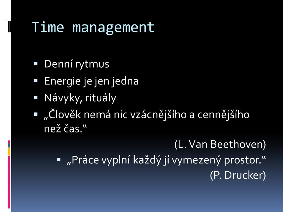 """Time management  Denní rytmus  Energie je jen jedna  Návyky, rituály  """"Člověk nemá nic vzácnějšího a cennějšího než čas."""" (L. Van Beethoven)  """"Pr"""