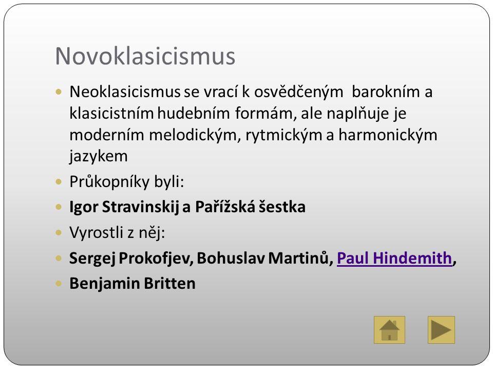 Novoklasicismus Neoklasicismus se vrací k osvědčeným barokním a klasicistním hudebním formám, ale naplňuje je moderním melodickým, rytmickým a harmonickým jazykem Průkopníky byli: Igor Stravinskij a Pařížská šestka Vyrostli z něj: Sergej Prokofjev, Bohuslav Martinů, Paul Hindemith,Paul Hindemith Benjamin Britten