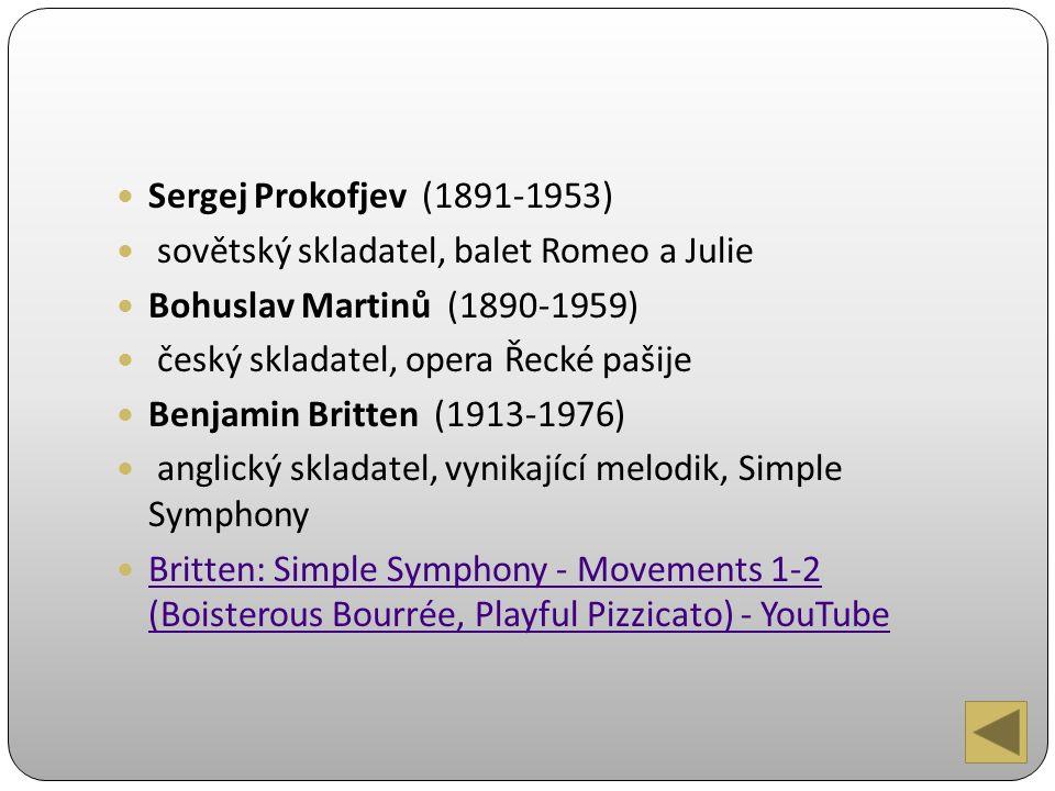 Sergej Prokofjev (1891-1953) sovětský skladatel, balet Romeo a Julie Bohuslav Martinů (1890-1959) český skladatel, opera Řecké pašije Benjamin Britten (1913-1976) anglický skladatel, vynikající melodik, Simple Symphony Britten: Simple Symphony - Movements 1-2 (Boisterous Bourrée, Playful Pizzicato) - YouTube Britten: Simple Symphony - Movements 1-2 (Boisterous Bourrée, Playful Pizzicato) - YouTube