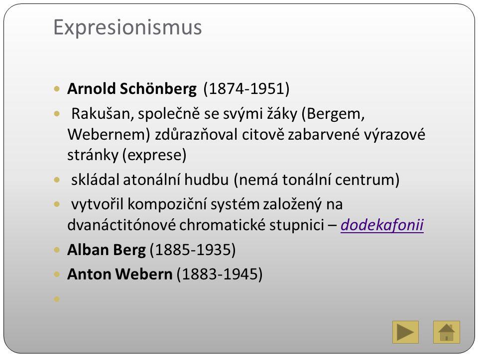 Expresionismus Arnold Schönberg (1874-1951) Rakušan, společně se svými žáky (Bergem, Webernem) zdůrazňoval citově zabarvené výrazové stránky (exprese) skládal atonální hudbu (nemá tonální centrum) vytvořil kompoziční systém založený na dvanáctitónové chromatické stupnici – dodekafoniidodekafonii Alban Berg (1885-1935) Anton Webern (1883-1945)