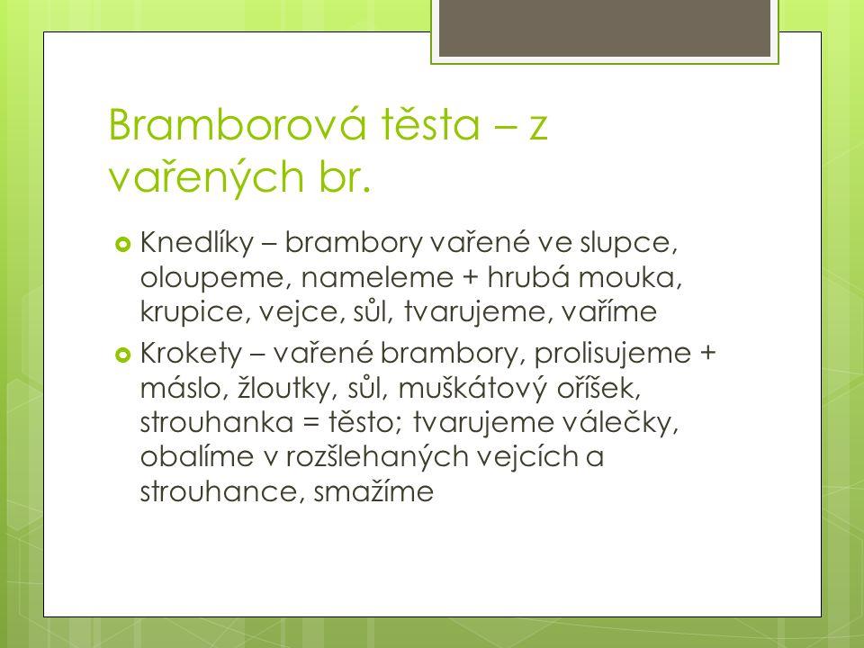 Bramborová těsta – z vařených br.  Knedlíky – brambory vařené ve slupce, oloupeme, nameleme + hrubá mouka, krupice, vejce, sůl, tvarujeme, vaříme  K