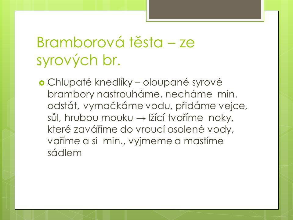 Bramborová těsta – ze syrových br.  Chlupaté knedlíky – oloupané syrové brambory nastrouháme, necháme min. odstát, vymačkáme vodu, přidáme vejce, sůl