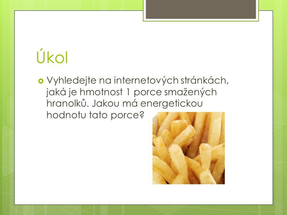 Úkol  Vyhledejte na internetových stránkách, jaká je hmotnost 1 porce smažených hranolků. Jakou má energetickou hodnotu tato porce?