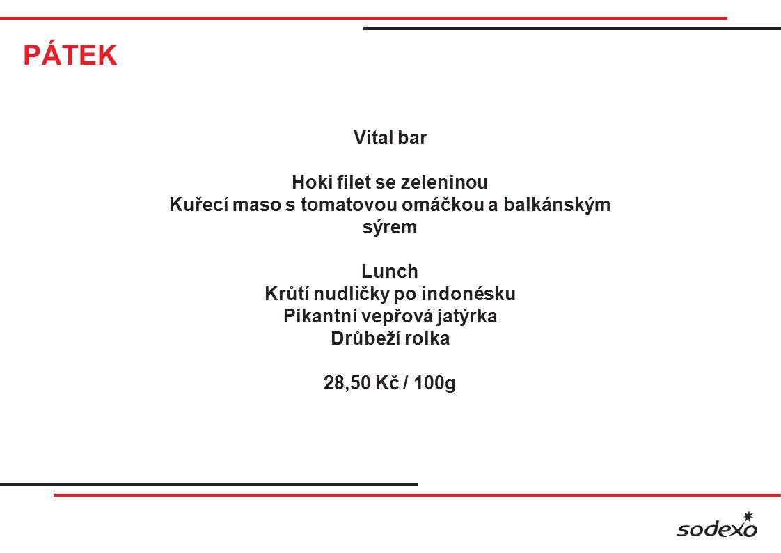 PÁTEK Vital bar Hoki filet se zeleninou Kuřecí maso s tomatovou omáčkou a balkánským sýrem Lunch Krůtí nudličky po indonésku Pikantní vepřová jatýrka Drůbeží rolka 28,50 Kč / 100g