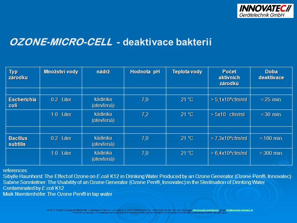 OZONE-MICRO-CELL - deaktivace bakterií Typ zárodku Množství vody nádrž Hodnota pH Teplota vody Počet aktivních zárodkú Doba deaktivace Escherichia coli 0.2 Liter kádinka (otevřená) 7,0 21 °C > 5,1x10 4 cfm/ml < 25 min.