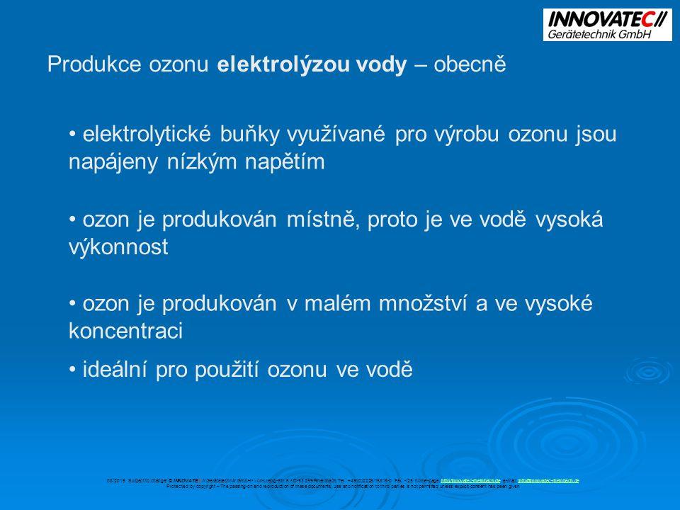 Produkce ozonu elektrolýzou vody – obecně elektrolytické buňky využívané pro výrobu ozonu jsou napájeny nízkým napětím ozon je produkován místně, proto je ve vodě vysoká výkonnost ozon je produkován v malém množství a ve vysoké koncentraci ideální pro použití ozonu ve vodě 08/2015 Subject to change.