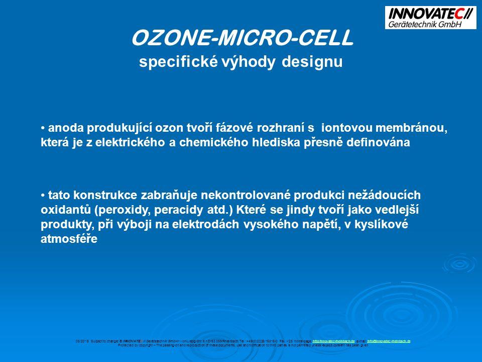 OZONE-MICRO-CELL porovnání s otevřenými buňkami H2OH2O H2OH2O + - OZONE-MICRO-CELL Otevřená elektrolytická buňka nízký elektrický odpor způsobený dobrou vodivostí membrány vysoká intenzita proudu, nízká koncentrace halogenů v produktu miniaturizace omezené pronikání solí porézní anodou vysoký elektrický odpor vymezený vodivostí vody slabá intenzita proudu, která vede k vysokým koncentracím halogenů neuskutečnitelná miniaturizace dobře vymezené fázové rozhraní anoda/elektrolyt špatně vymezené fázové rozhraní anoda/elektrolyt 08/2015 Subject to change.