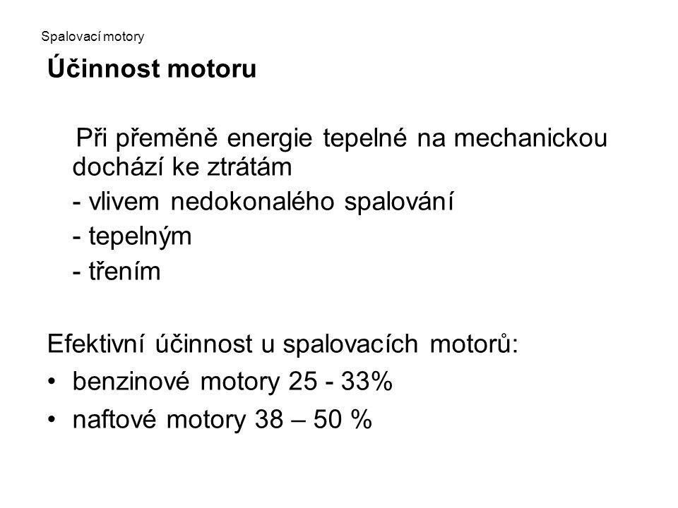 Spalovací motory Účinnost motoru Při přeměně energie tepelné na mechanickou dochází ke ztrátám - vlivem nedokonalého spalování - tepelným - třením Efektivní účinnost u spalovacích motorů: benzinové motory 25 - 33% naftové motory 38 – 50 %
