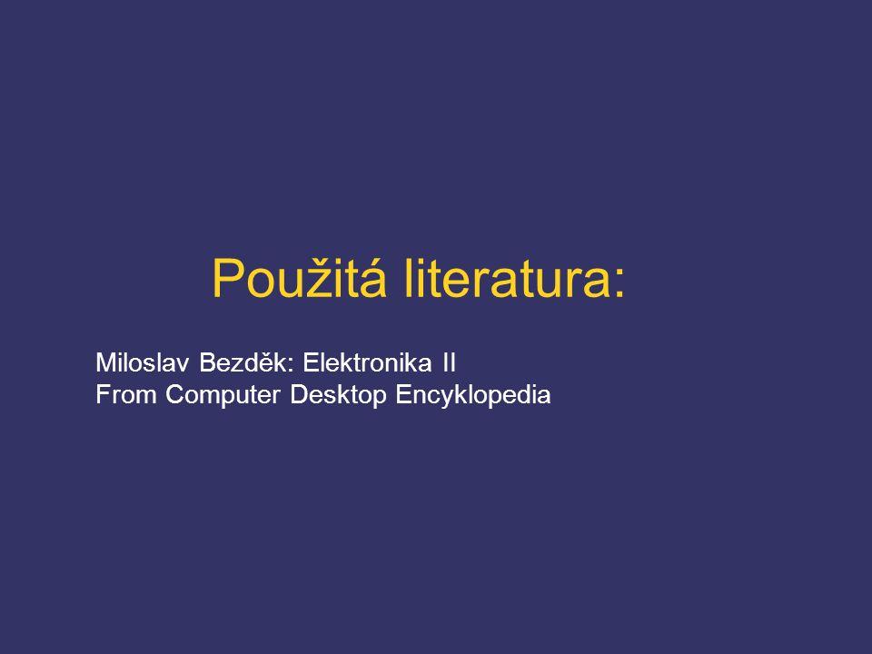 Použitá literatura: Miloslav Bezděk: Elektronika II From Computer Desktop Encyklopedia