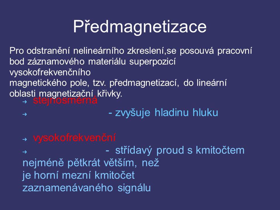 Předmagnetizace ➔ stejnosměrná ➔ - zvyšuje hladinu hluku ➔ vysokofrekvenční ➔ - střídavý proud s kmitočtem nejméně pětkrát větším, než je horní mezní kmitočet zaznamenávaného signálu Pro odstranění nelineárního zkreslení,se posouvá pracovní bod záznamového materiálu superpozicí vysokofrekvenčního magnetického pole, tzv.