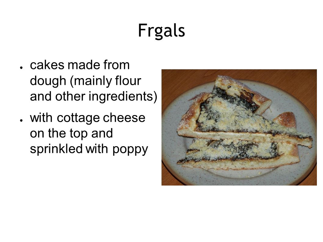Frgals ● cakes made from dough (mainly flour and other ingredients) ● with cottage cheese on the top and sprinkled with poppy