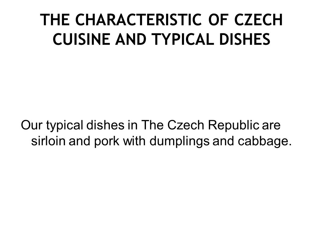 THE CHARACTERISTIC OF CZECH CUISINE AND TYPICAL DISHES Our typical dishes in The Czech Republic are sirloin and pork with dumplings and cabbage.