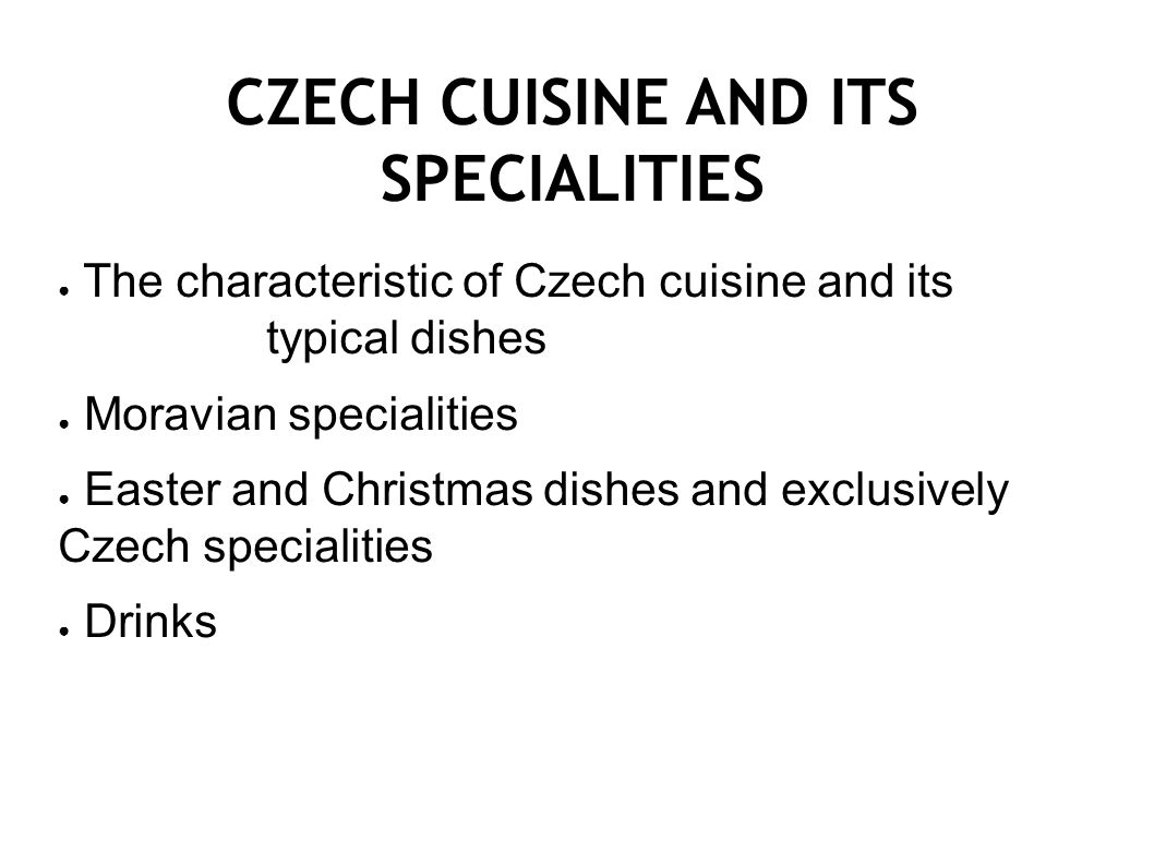 CZECH CUISINE AND ITS SPECIALITIES ● The characteristic of Czech cuisine and its typical dishes ● Moravian specialities ● Easter and Christmas dishes and exclusively Czech specialities ● Drinks