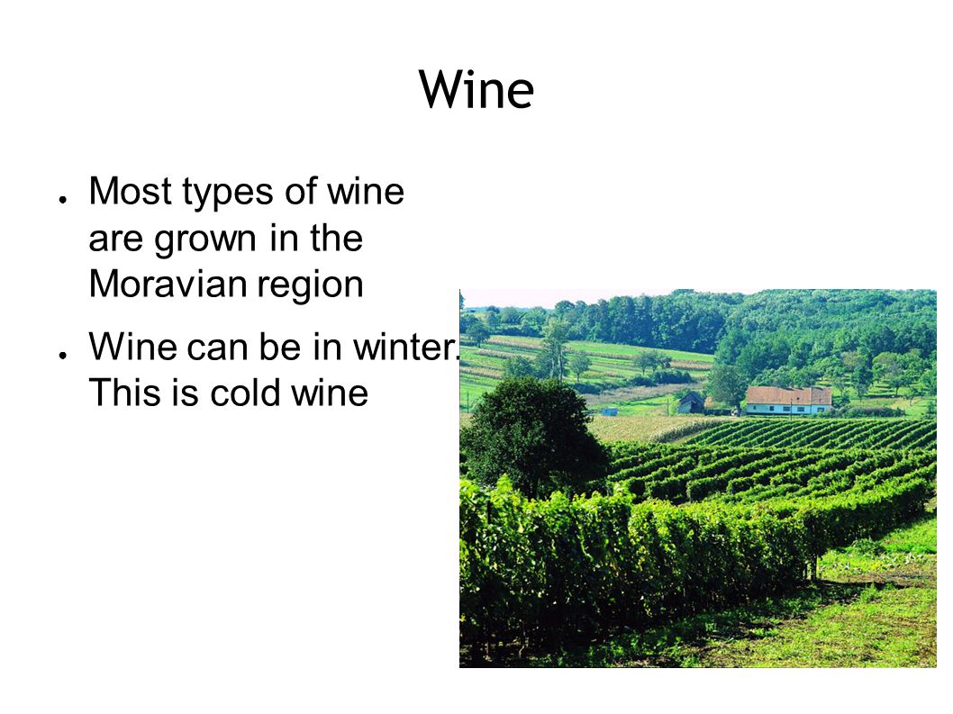 Wine ● Most types of wine are grown in the Moravian region ● Wine can be in winter. This is cold wine