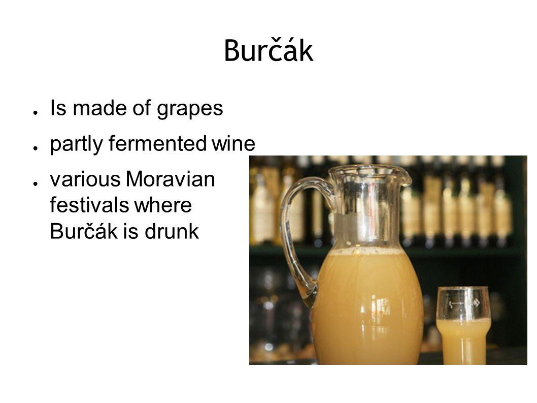 Burčák ● Is made of grapes ● partly fermented wine ● various Moravian festivals where Burčák is drunk